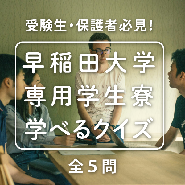 やってみよう!早稲田大学受験生・保護者必見!「早稲田大学専用学生寮学べるクイズ」